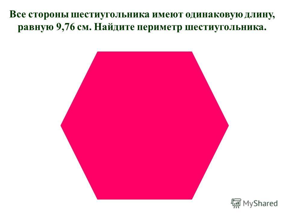 Все стороны шестиугольника имеют одинаковую длину, равную 9,76 см. Найдите периметр шестиугольника.