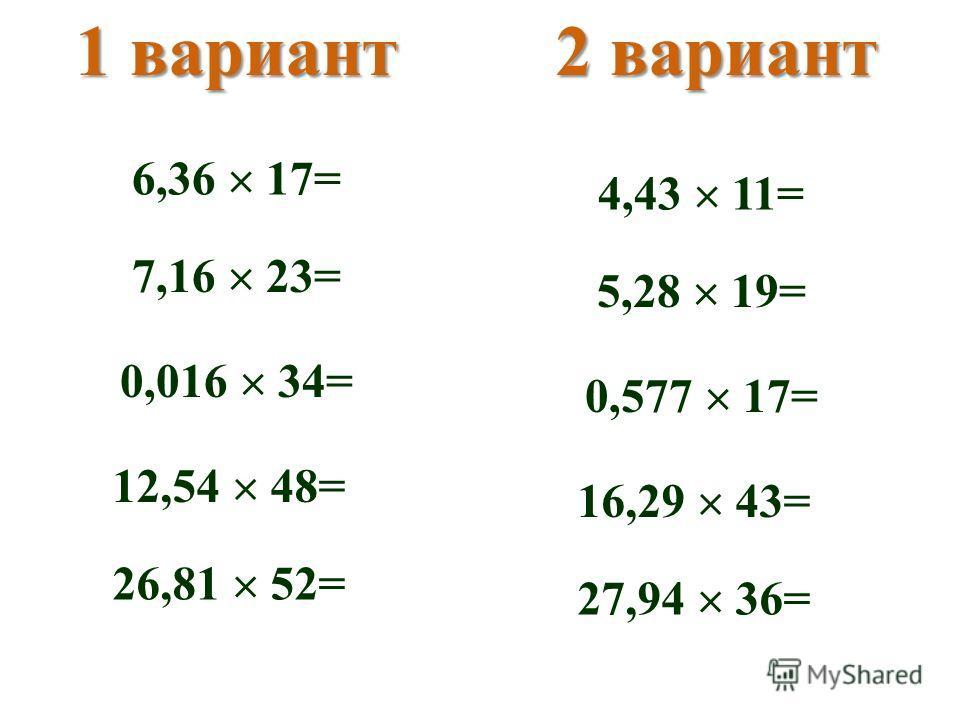1 вариант2 вариант 6,36 17= 7,16 23= 0,016 34= 12,54 48= 26,81 52= 4,43 11= 5,28 19= 0,577 17= 16,29 43= 27,94 36=