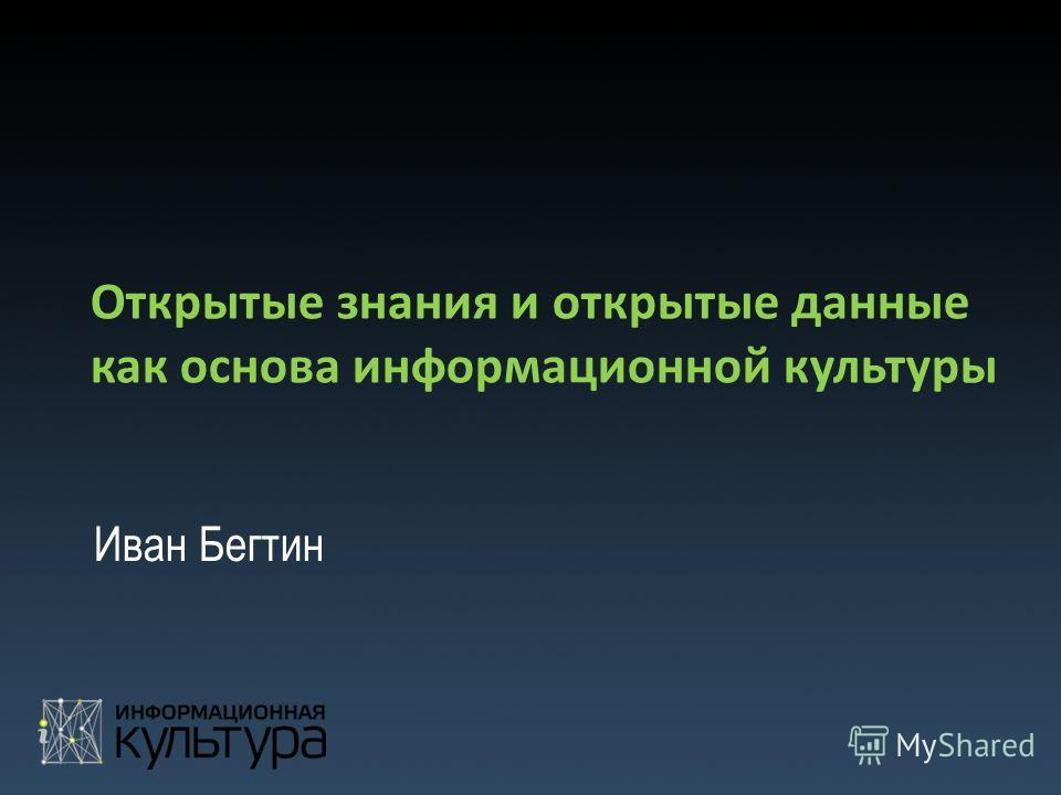 Открытые знания и открытые данные как основа информационной культуры Иван Бегтин