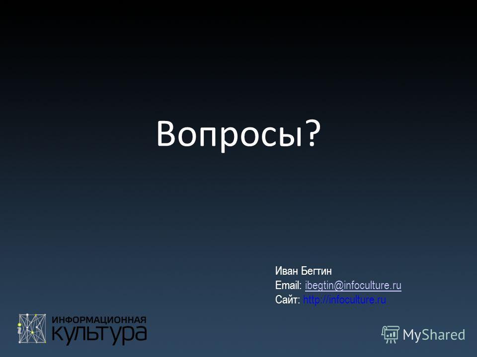 Вопросы? Иван Бегтин Email: ibegtin@infoculture.ruibegtin@infoculture.ru Сайт: http://infoculture.ru
