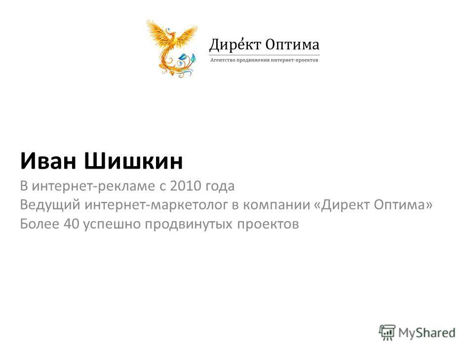 Иван Шишкин В интернет-рекламе с 2010 года Ведущий интернет-маркетолог в компании «Директ Оптима» Более 40 успешно продвинутых проектов