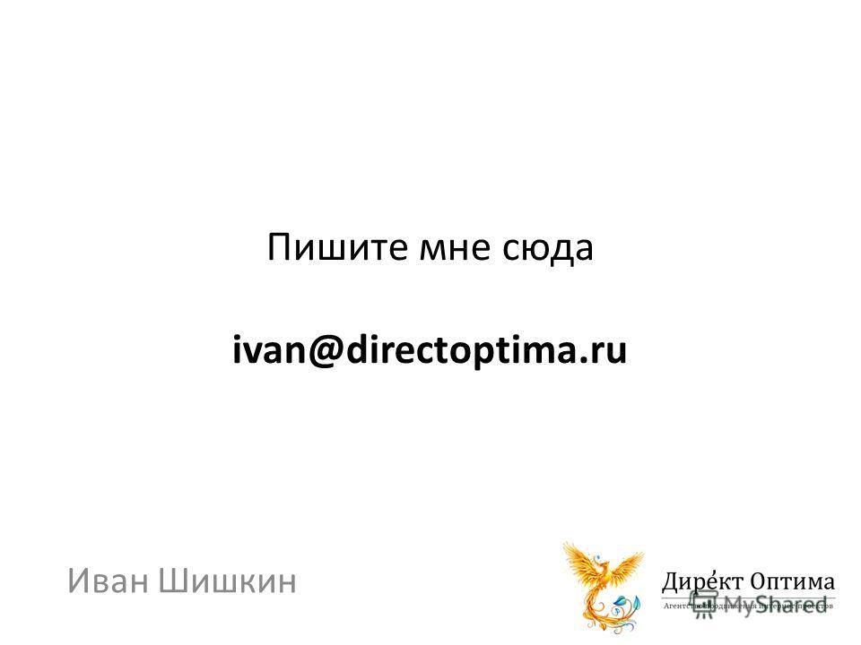 Пишите мне сюда ivan@directoptima.ru Иван Шишкин