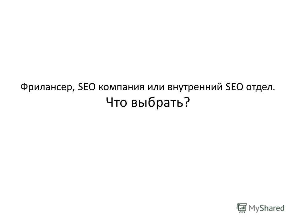 Фрилансер, SEO компания или внутренний SEO отдел. Что выбрать?