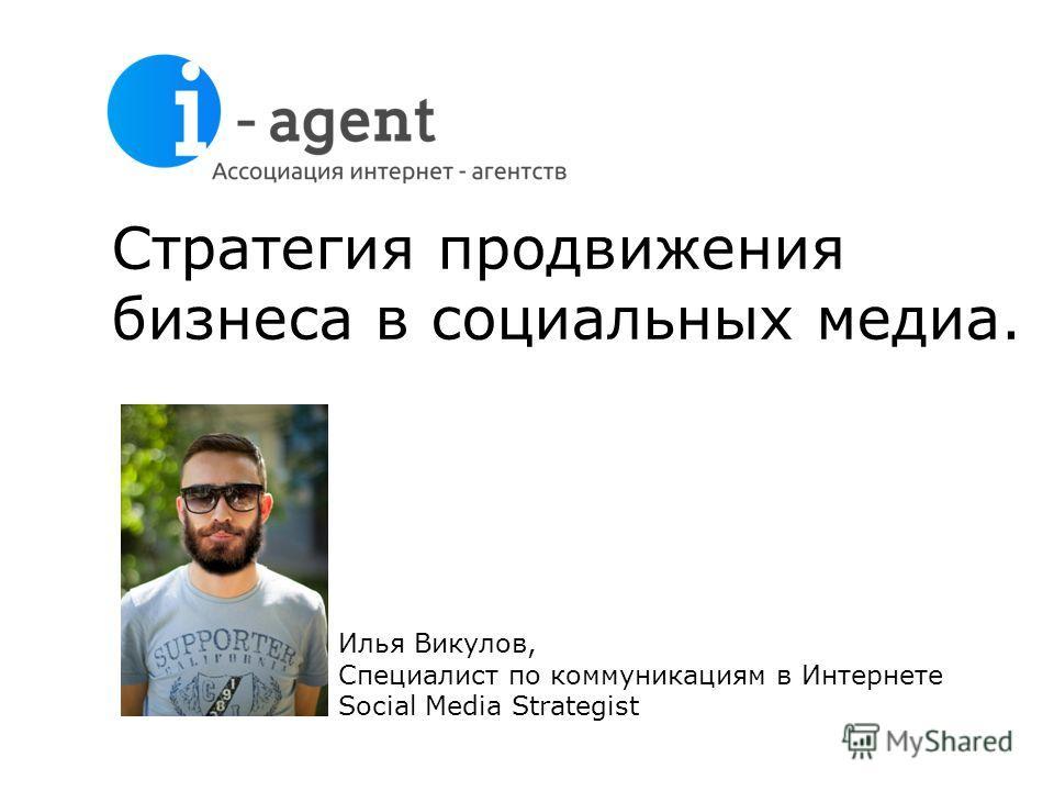 Стратегия продвижения бизнеса в социальных медиа. Илья Викулов, Специалист по коммуникациям в Интернете Social Media Strategist