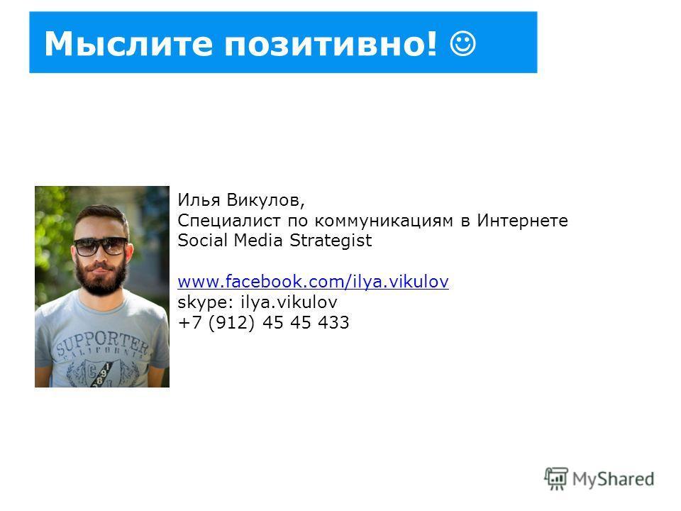 Мыслите позитивно! Илья Викулов, Специалист по коммуникациям в Интернете Social Media Strategist www.facebook.com/ilya.vikulov skype: ilya.vikulov +7 (912) 45 45 433