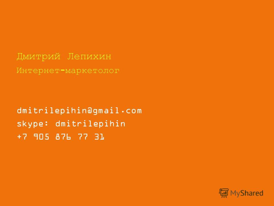 Дмитрий Лепихин Интернет-маркетолог dmitrilepihin@gmail.com skype: dmitrilepihin +7 905 876 77 31