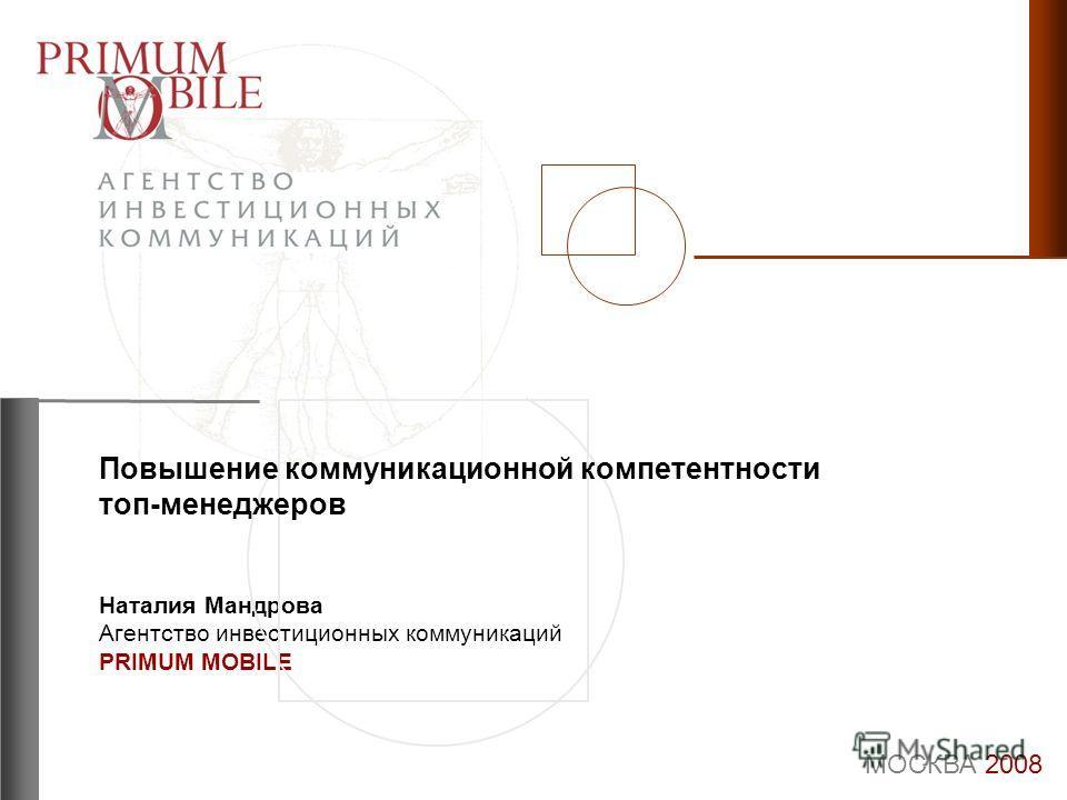Наталия Мандрова Агентство инвестиционных коммуникаций PRIMUM MOBILE МОСКВА 2008 Повышение коммуникационной компетентности топ-менеджеров