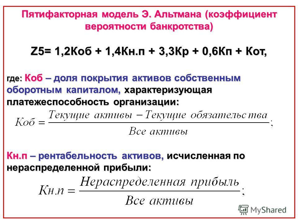 Пятифакторная модель Э. Альтмана (коэффициент вероятности банкротства) Z5= 1,2Коб + 1,4Кн.п + 3,3Кр + 0,6Кп + Кот, где: Коб – доля покрытия активов собственным оборотным капиталом, характеризующая платежеспособность организации: Кн.п – рентабельность