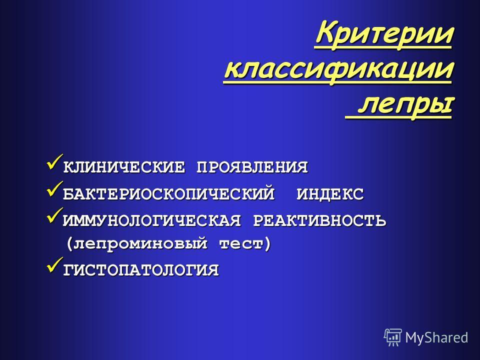 Критерии классификации лепры КЛИНИЧЕСКИЕ ПРОЯВЛЕНИЯ КЛИНИЧЕСКИЕ ПРОЯВЛЕНИЯ БАКТЕРИОСКОПИЧЕСКИЙ ИНДЕКС БАКТЕРИОСКОПИЧЕСКИЙ ИНДЕКС ИММУНОЛОГИЧЕСКАЯ РЕАКТИВНОСТЬ (лепроминовый тест) ИММУНОЛОГИЧЕСКАЯ РЕАКТИВНОСТЬ (лепроминовый тест) ГИСТОПАТОЛОГИЯ ГИСТОП
