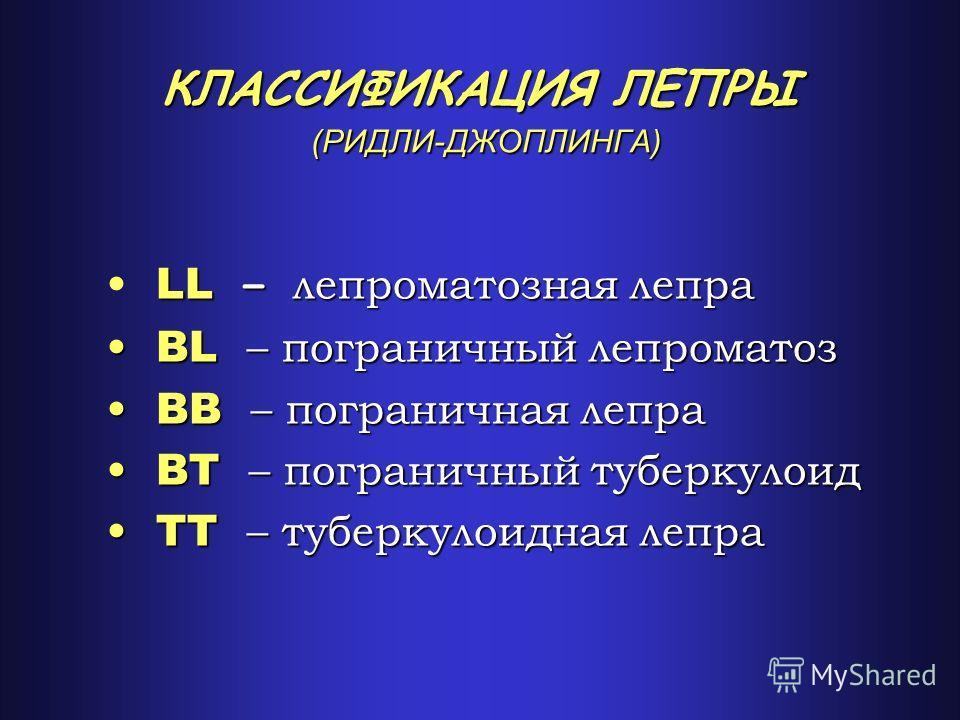 КЛАССИФИКАЦИЯ ЛЕПРЫ (РИДЛИ-ДЖОПЛИНГА) LL – лепроматозная лепра BL – пограничный лепроматоз BL – пограничный лепроматоз BB – пограничная лепра BB – пограничная лепра BT – пограничный туберкулоид BT – пограничный туберкулоид TT – туберкулоидная лепра T