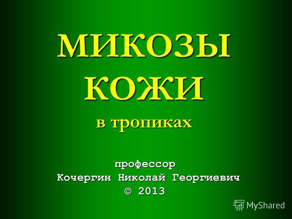 МИКОЗЫ КОЖИ в тропиках профессор Кочергин Николай Георгиевич © 2013