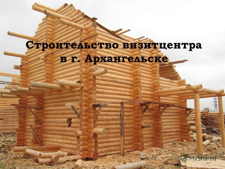Строительство визитцентра в г. Архангельске