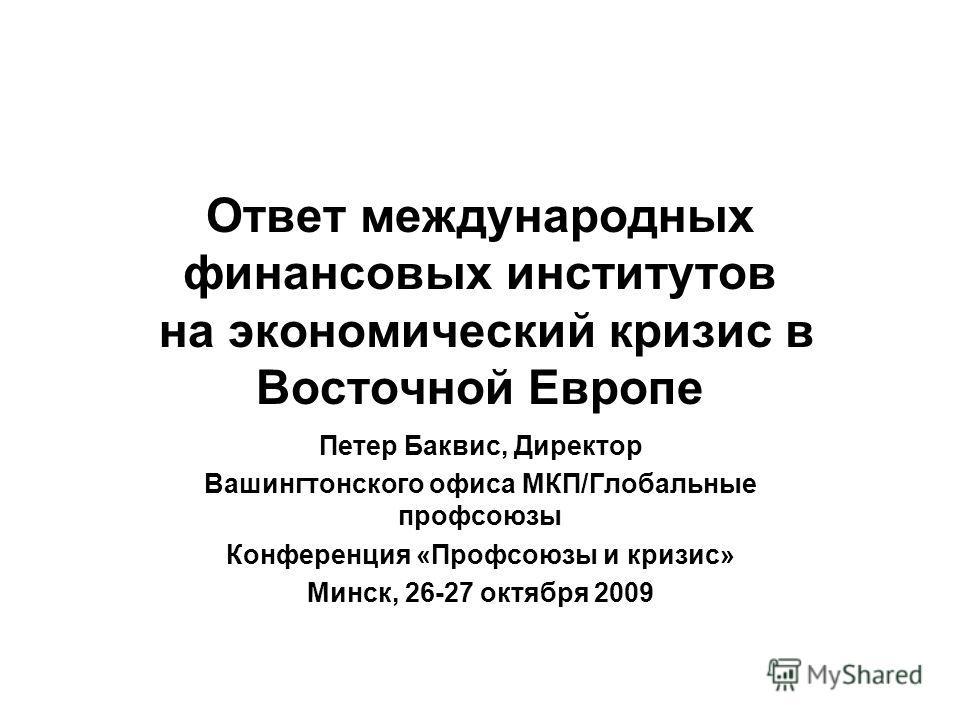 Ответ международных финансовых институтов на экономический кризис в Восточной Европе Петер Баквис, Директор Вашингтонского офиса МКП/Глобальные профсоюзы Конференция «Профсоюзы и кризис» Минск, 26-27 октября 2009
