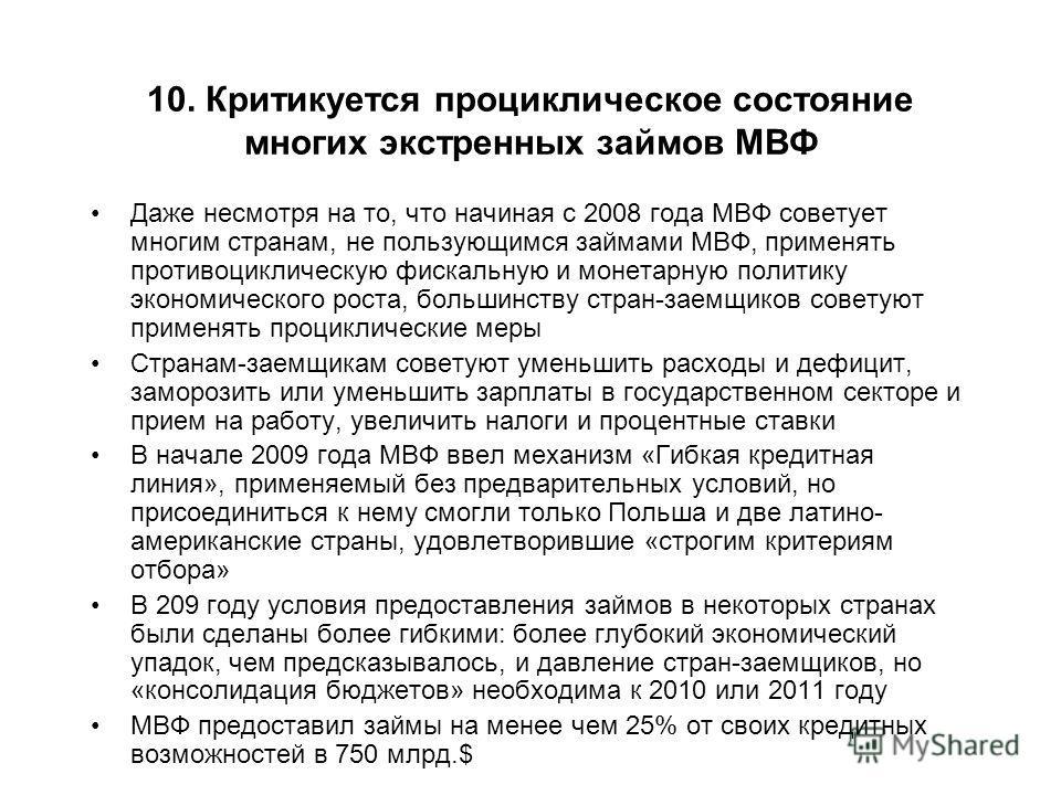 10. Критикуется проциклическое состояние многих экстренных займов МВФ Даже несмотря на то, что начиная с 2008 года МВФ советует многим странам, не пользующимся займами МВФ, применять противоциклическую фискальную и монетарную политику экономического