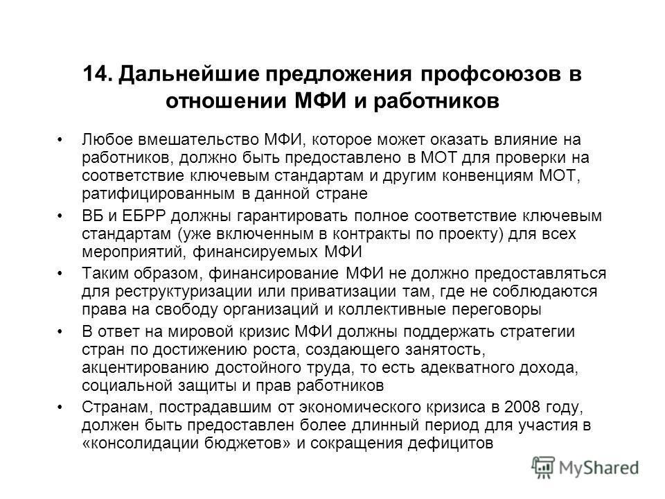 14. Дальнейшие предложения профсоюзов в отношении МФИ и работников Любое вмешательство МФИ, которое может оказать влияние на работников, должно быть предоставлено в МОТ для проверки на соответствие ключевым стандартам и другим конвенциям МОТ, ратифиц