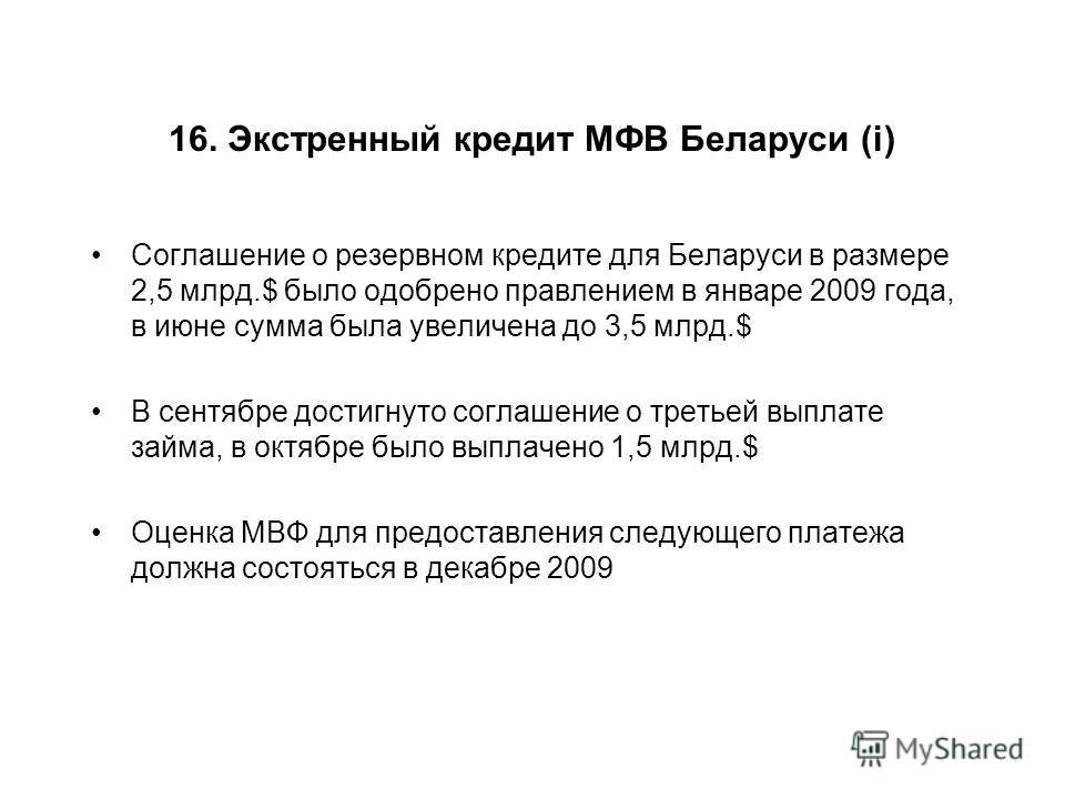 16. Экстренный кредит МФВ Беларуси (i) Соглашение о резервном кредите для Беларуси в размере 2,5 млрд.$ было одобрено правлением в январе 2009 года, в июне сумма была увеличена до 3,5 млрд.$ В сентябре достигнуто соглашение о третьей выплате займа, в
