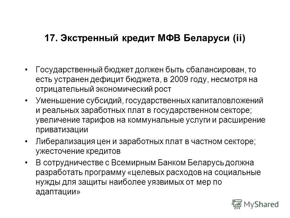 17. Экстренный кредит МФВ Беларуси (ii) Государственный бюджет должен быть сбалансирован, то есть устранен дефицит бюджета, в 2009 году, несмотря на отрицательный экономический рост Уменьшение субсидий, государственных капиталовложений и реальных зар