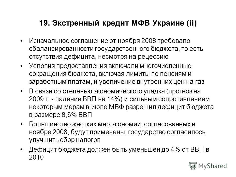 19. Экстренный кредит МФВ Украине (ii) Изначальное соглашение от ноября 2008 требовало сбалансированности государственного бюджета, то есть отсутствия дефицита, несмотря на рецессию Условия предоставления включали многочисленные сокращения бюджета, в