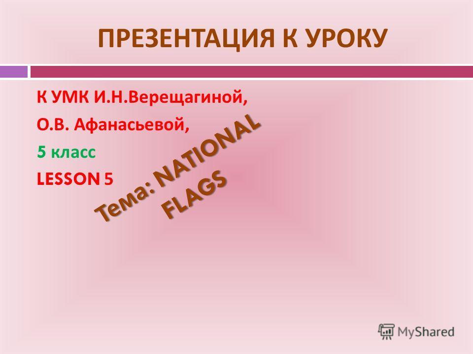ПРЕЗЕНТАЦИЯ К УРОКУ К УМК И. Н. Верещагиной, О. В. Афанасьевой, 5 класс LESSON 5 Тема : NATIONAL FLAGS