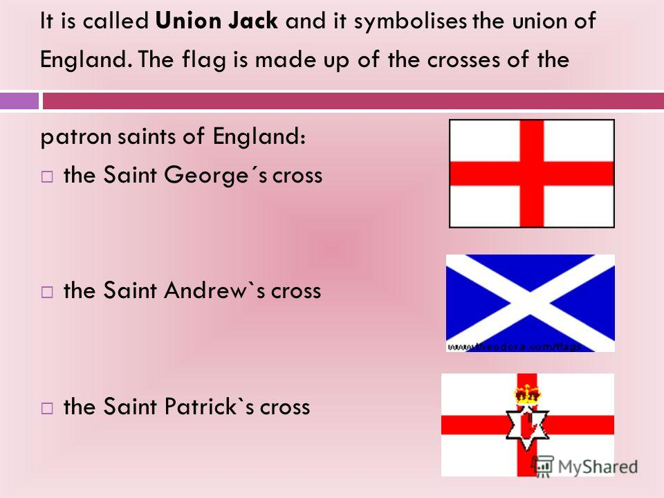 It is called Union Jack and it symbolises the union of England. The flag is made up of the crosses of the patron saints of England: the Saint George´s cross the Saint Andrew`s cross the Saint Patrick`s cross