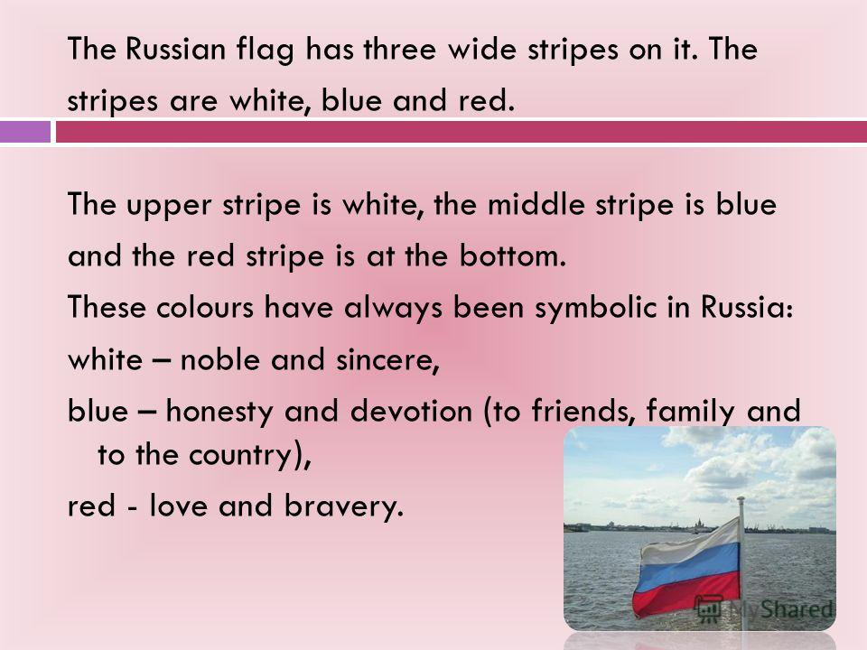 The Russian flag has three wide stripes on it. The stripes are white, blue and red. The upper stripe is white, the middle stripe is blue and the red stripe is at the bottom. These colours have always been symbolic in Russia: white – noble and sincere