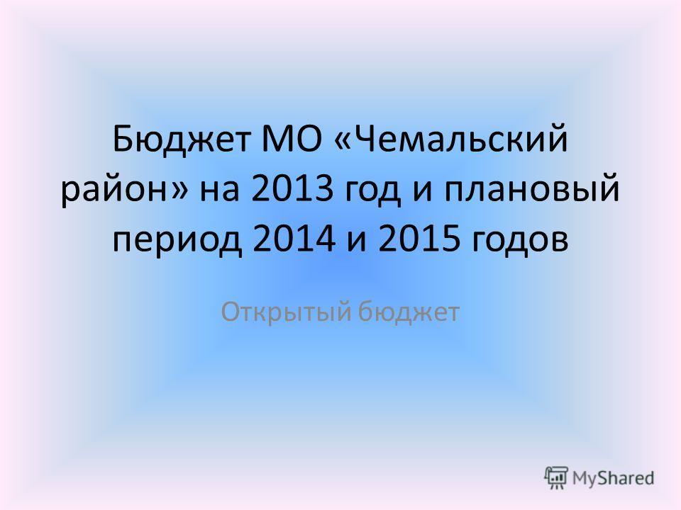 Бюджет МО «Чемальский район» на 2013 год и плановый период 2014 и 2015 годов Открытый бюджет