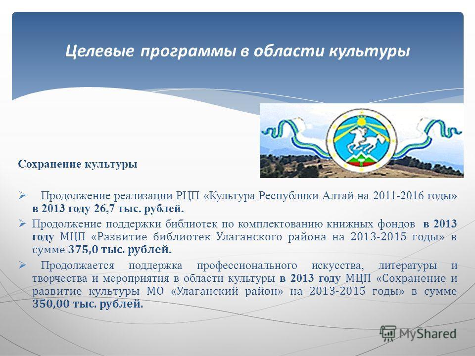 Сохранение культуры Продолжение реализации РЦП «Культура Республики Алтай на 2011-2016 годы» в 2013 году 26,7 тыс. рублей. Продолжение поддержки библиотек по комплектованию книжных фондов в 2013 году МЦП «Развитие библиотек Улаганского района на 2013