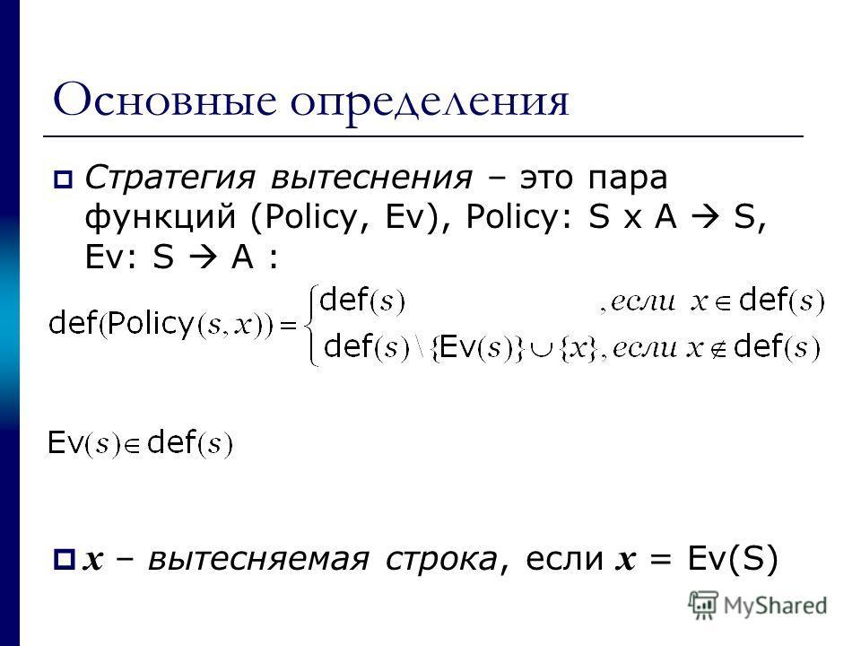 Основные определения Стратегия вытеснения – это пара функций (Policy, Ev), Policy: S x A S, Ev: S A : x – вытесняемая строка, если x = Ev(S)