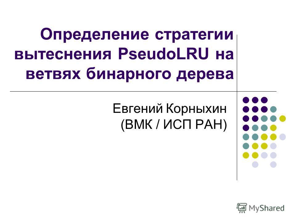 Определение стратегии вытеснения PseudoLRU на ветвях бинарного дерева Евгений Корныхин (ВМК / ИСП РАН)