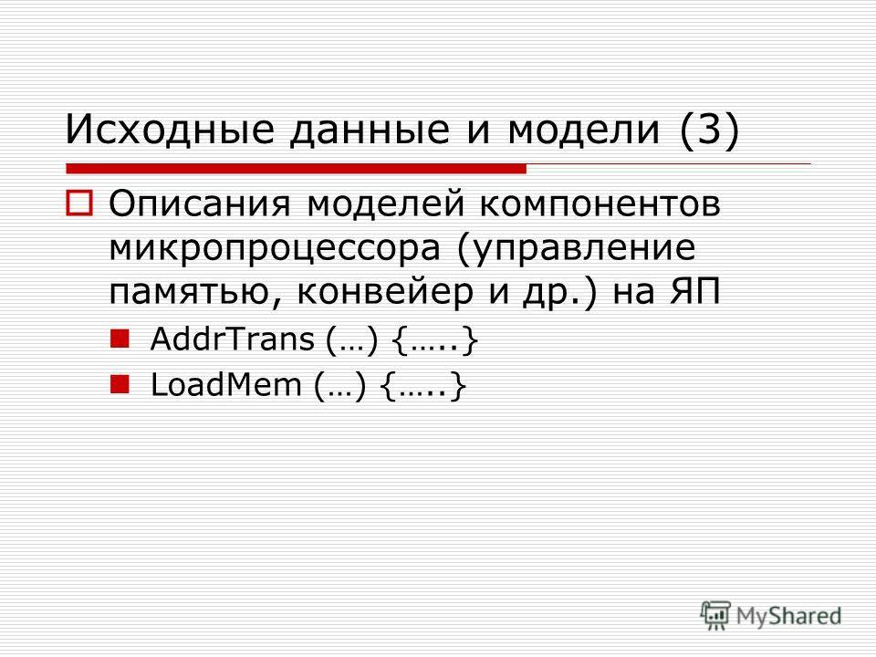 Исходные данные и модели (3) Описания моделей компонентов микропроцессора (управление памятью, конвейер и др.) на ЯП AddrTrans (…) {…..} LoadMem (…) {…..}