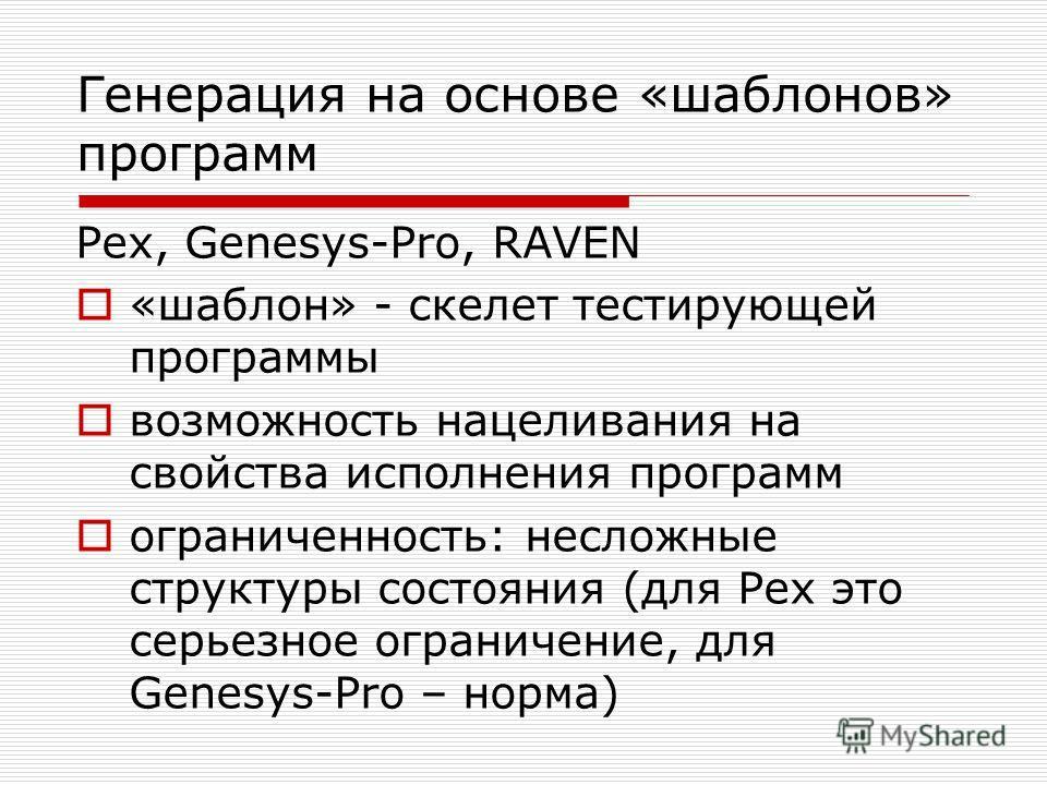Генерация на основе «шаблонов» программ Pex, Genesys-Pro, RAVEN «шаблон» - скелет тестирующей программы возможность нацеливания на свойства исполнения программ ограниченность: несложные структуры состояния (для Pex это серьезное ограничение, для Gene