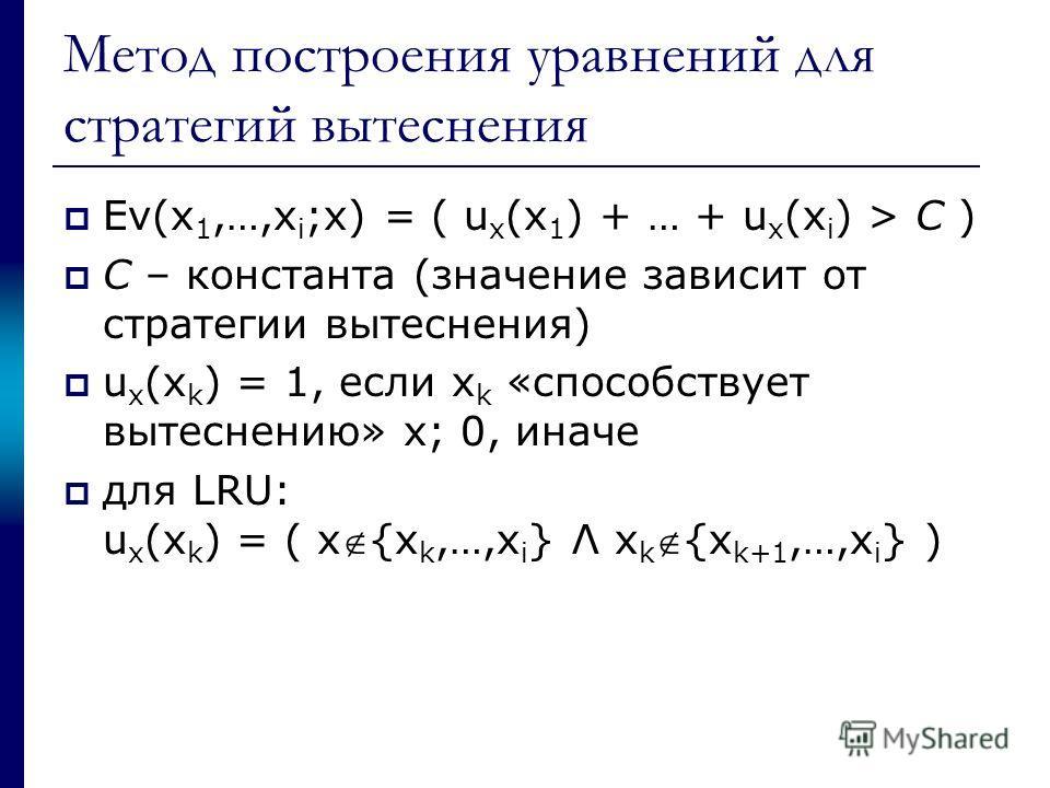 Метод построения уравнений для стратегий вытеснения Ev(x 1,…,x i ;x) = ( u x (x 1 ) + … + u x (x i ) > C ) C – константа (значение зависит от стратегии вытеснения) u x (x k ) = 1, если x k «способствует вытеснению» x; 0, иначе для LRU: u x (x k ) = (