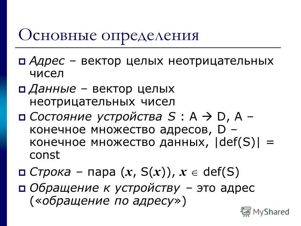 Основные определения Адрес – вектор целых неотрицательных чисел Данные – вектор целых неотрицательных чисел Состояние устройства S : A D, A – конечное множество адресов, D – конечное множество данных, |def(S)| = const Строка – пара ( x, S( x )), x de