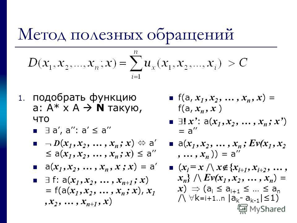 Метод полезных обращений 1. подобрать функцию a: A* x A N такую, что a, a: a a D ( x 1, x 2, …, x n ; x ) a a( x 1, x 2, …, x n ; x) a a( x 1, x 2, …, x n, x ; x ) = a f: a( x 1, x 2, …, x n+1 ; x ) = f(a( x 1, x 2, …, x n ; x ), x 1, x 2, …, x n+1,