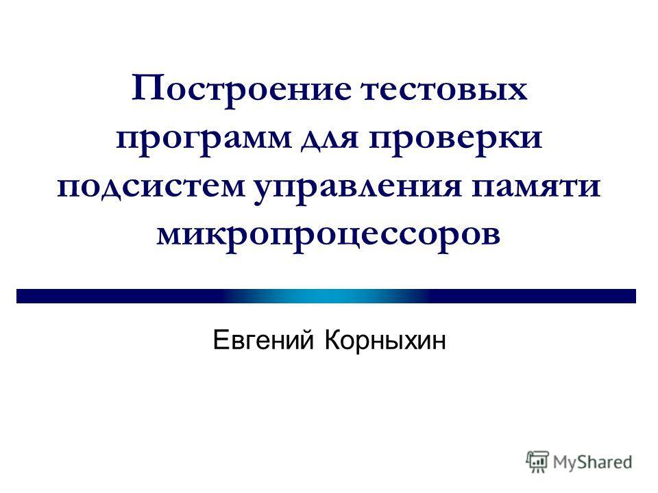 Построение тестовых программ для проверки подсистем управления памяти микропроцессоров Евгений Корныхин