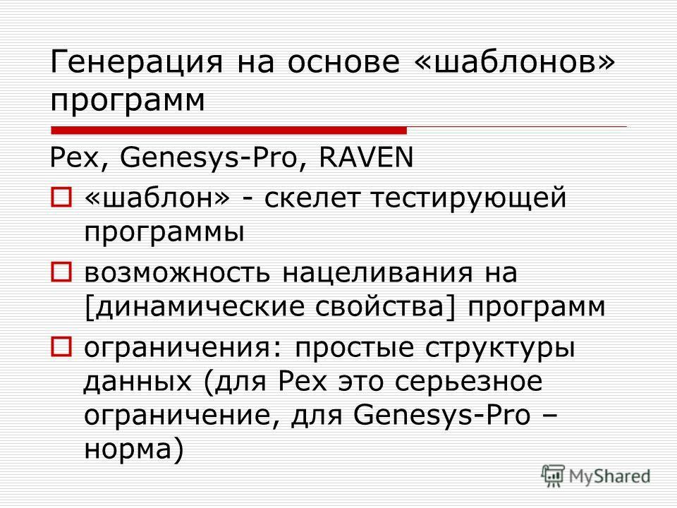 Генерация на основе «шаблонов» программ Pex, Genesys-Pro, RAVEN «шаблон» - скелет тестирующей программы возможность нацеливания на [динамические свойства] программ ограничения: простые структуры данных (для Pex это серьезное ограничение, для Genesys-