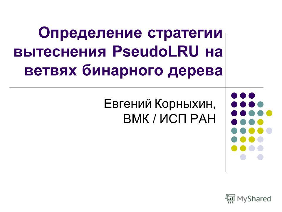 Определение стратегии вытеснения PseudoLRU на ветвях бинарного дерева Евгений Корныхин, ВМК / ИСП РАН
