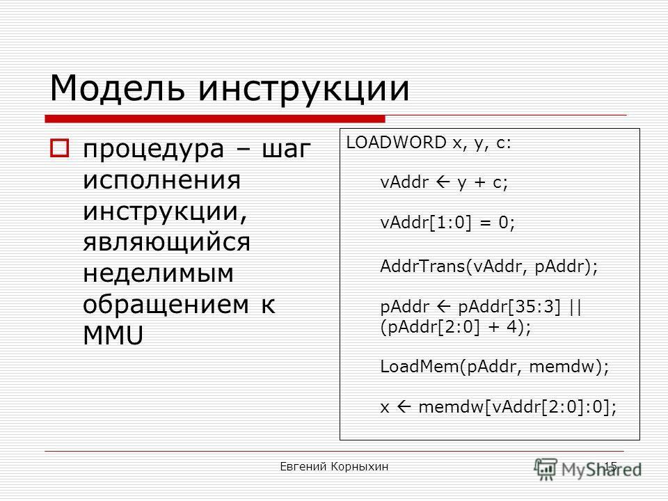 Евгений Корныхин15 Модель инструкции процедура – шаг исполнения инструкции, являющийся неделимым обращением к MMU LOADWORD x, y, c: vAddr y + c; vAddr[1:0] = 0; AddrTrans(vAddr, pAddr); pAddr pAddr[35:3] || (pAddr[2:0] + 4); LoadMem(pAddr, memdw); x