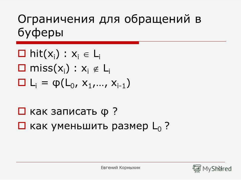 Евгений Корныхин21 Ограничения для обращений в буферы hit(x i ) : x i L i miss(x i ) : x i L i L i = φ(L 0, x 1,…, x i-1 ) как записать φ ? как уменьшить размер L 0 ?