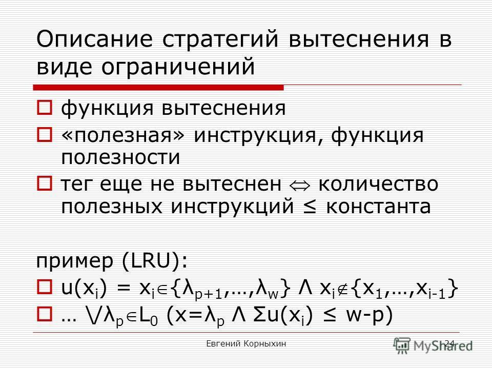 Евгений Корныхин24 Описание стратегий вытеснения в виде ограничений функция вытеснения «полезная» инструкция, функция полезности тег еще не вытеснен количество полезных инструкций константа пример (LRU): u(x i ) = x i{λ p+1,…,λ w } Λ x i{x 1,…,x i-1