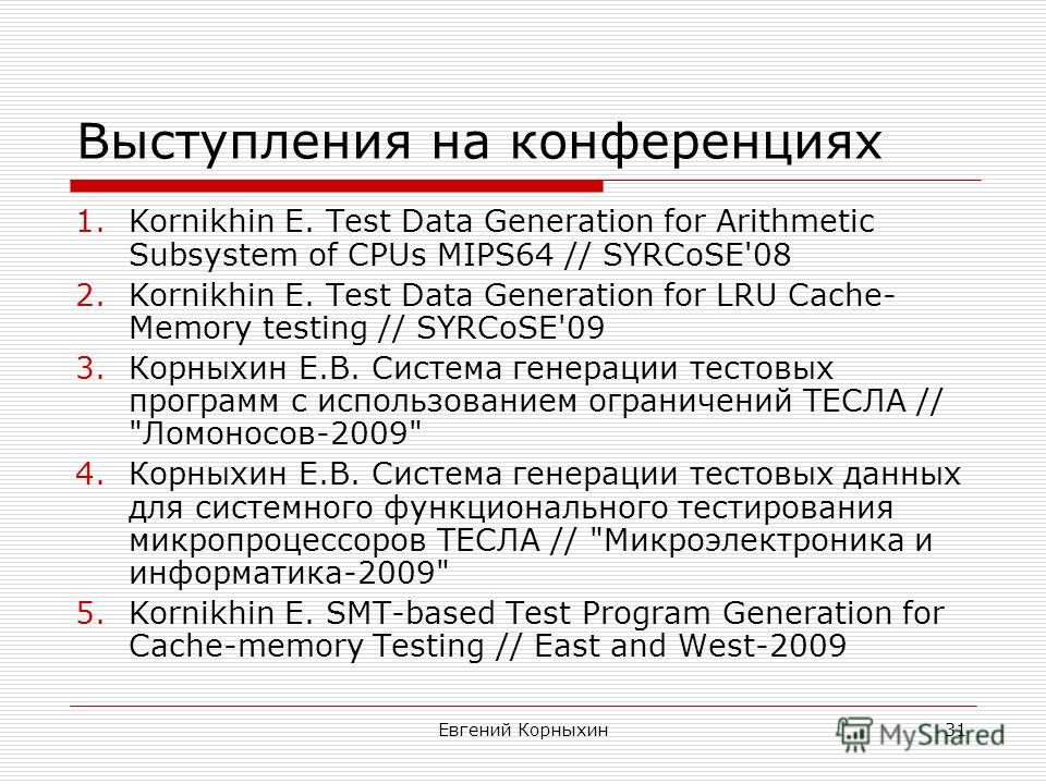 Евгений Корныхин31 Выступления на конференциях 1.Kornikhin E. Test Data Generation for Arithmetic Subsystem of CPUs MIPS64 // SYRCoSE'08 2.Kornikhin E. Test Data Generation for LRU Cache- Memory testing // SYRCoSE'09 3.Корныхин Е.В. Система генерации