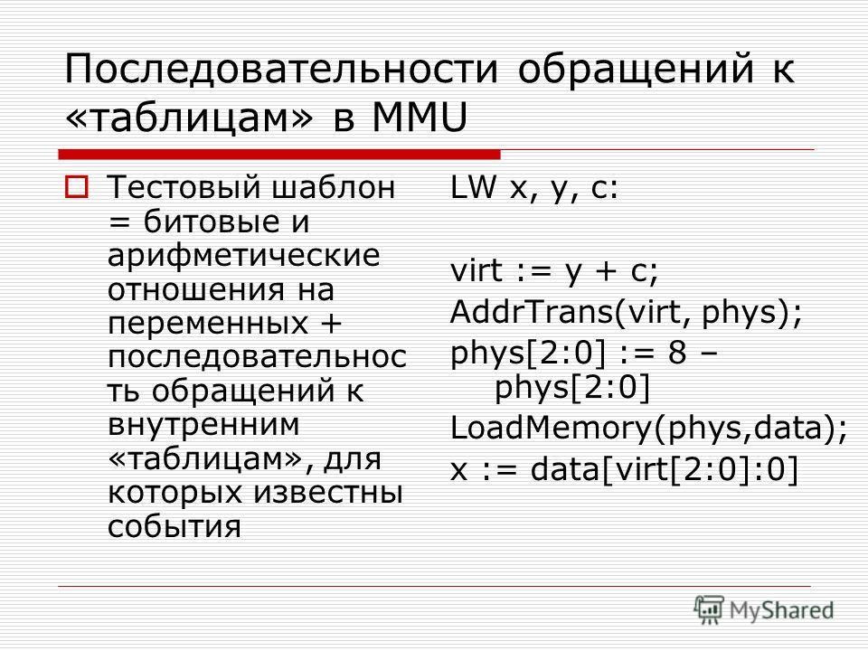 Последовательности обращений к «таблицам» в MMU Тестовый шаблон = битовые и арифметические отношения на переменных + последовательнос ть обращений к внутренним «таблицам», для которых известны события LW x, y, c: virt := y + c; AddrTrans(virt, phys);