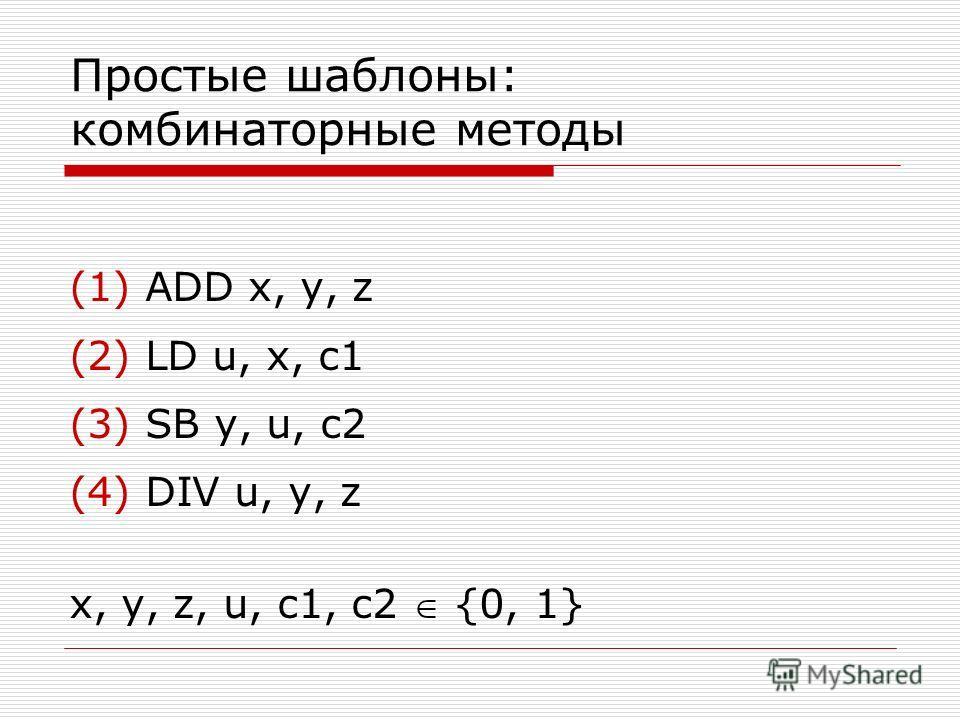 Простые шаблоны: комбинаторные методы (1) ADD x, y, z (2) LD u, x, c1 (3) SB y, u, c2 (4) DIV u, y, z x, y, z, u, c1, c2 {0, 1}