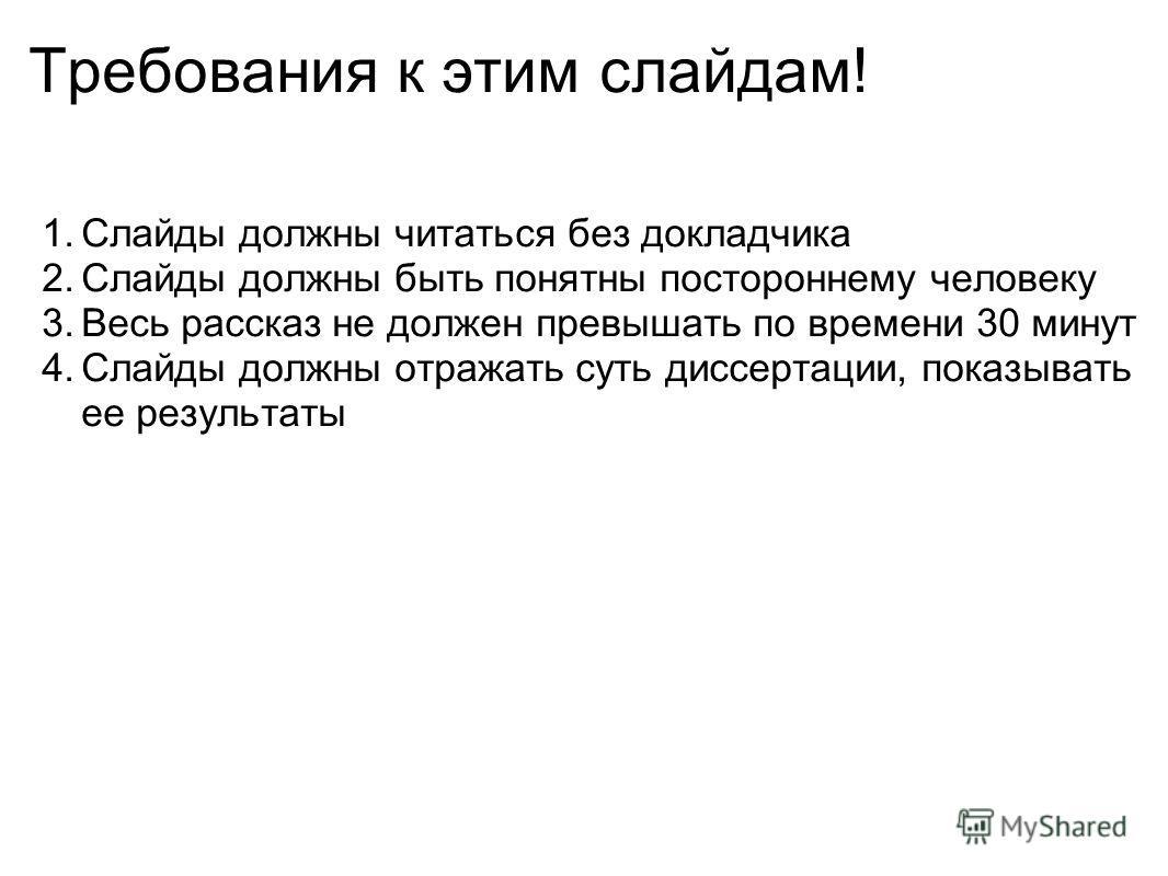 Требования к этим слайдам! 1.Слайды должны читаться без докладчика 2.Слайды должны быть понятны постороннему человеку 3.Весь рассказ не должен превышать по времени 30 минут 4.Слайды должны отражать суть диссертации, показывать ее результаты