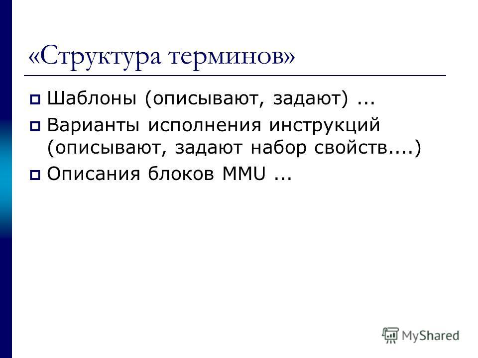«Структура терминов» Шаблоны (описывают, задают)... Варианты исполнения инструкций (описывают, задают набор свойств....) Описания блоков MMU...