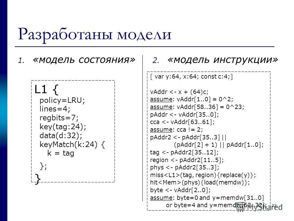 Разработаны модели 1. «модель состояния» 2. «модель инструкции» L1 { policy=LRU; lines=4; regbits=7; key(tag:24); data(d:32); keyMatch(k:24) { k = tag }; } [ var y:64, x:64; const c:4;] vAddr
