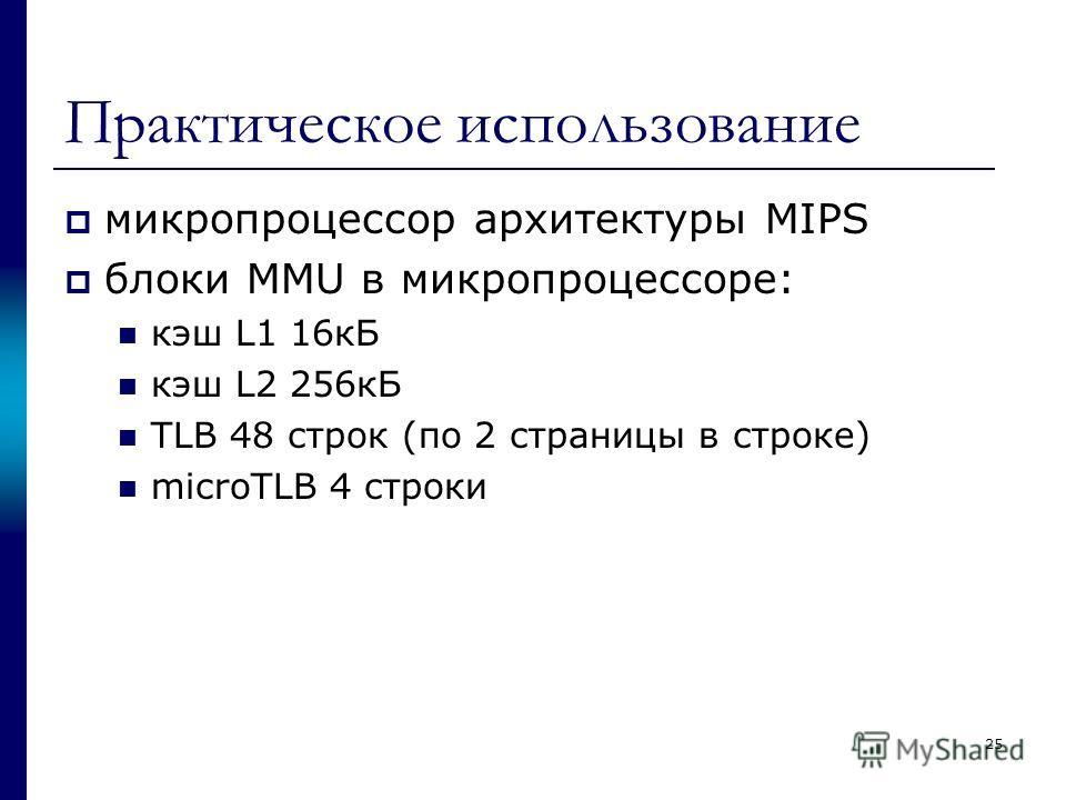 Практическое использование микропроцессор архитектуры MIPS блоки MMU в микропроцессоре: кэш L1 16кБ кэш L2 256кБ TLB 48 строк (по 2 страницы в строке) microTLB 4 строки 25