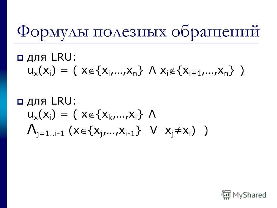 Формулы полезных обращений для LRU: u x (x i ) = ( x{x i,…,x n } Λ x i{x i+1,…,x n } ) для LRU: u x (x i ) = ( x{x k,…,x i } Λ Λ j=1..i-1 (x{x j,…,x i-1 } V x j x i ) )