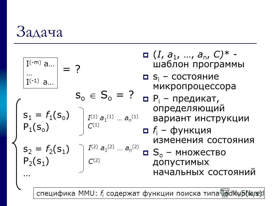 Задача s 1 = f 1 (s o ) P 1 (s o ) s 2 = f 2 (s 1 ) P 2 (s 1 ) … (I, a 1, …, a n, С)* - шаблон программы s i – состояние микропроцессора P i – предикат, определяющий вариант инструкции f i – функция изменения состояния S o – множество допустимых нача