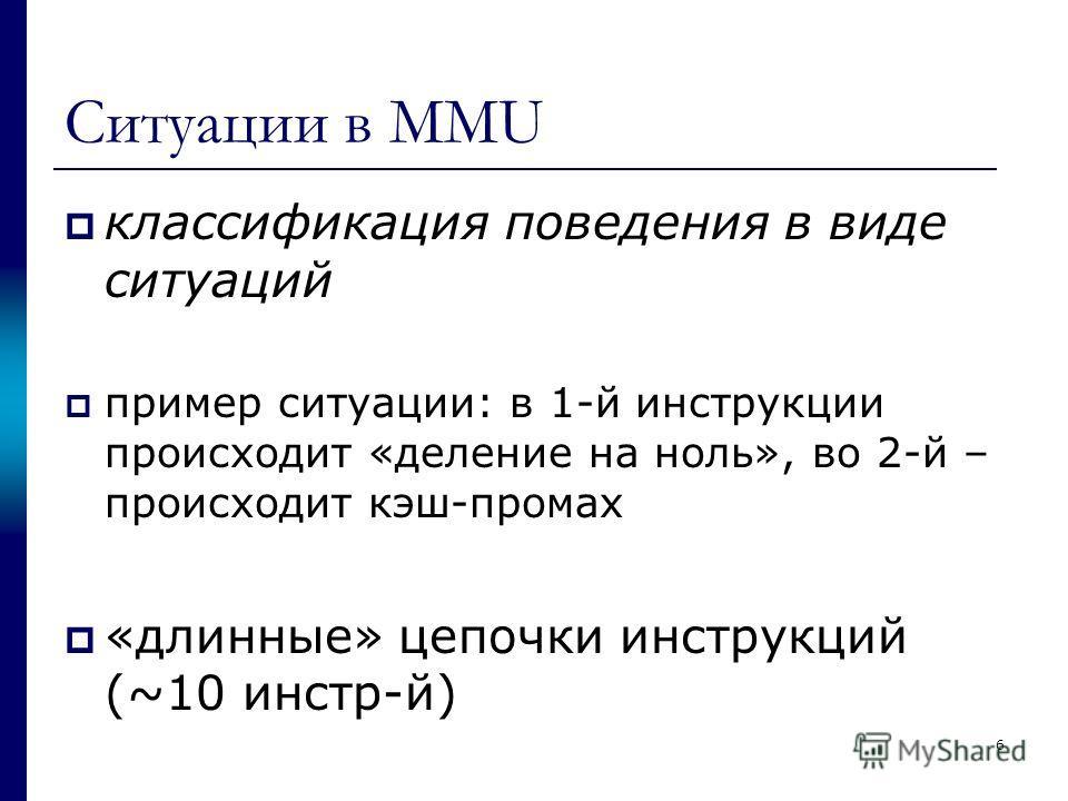 Ситуации в MMU классификация поведения в виде ситуаций пример ситуации: в 1-й инструкции происходит «деление на ноль», во 2-й – происходит кэш-промах «длинные» цепочки инструкций (~10 инстр-й) 6